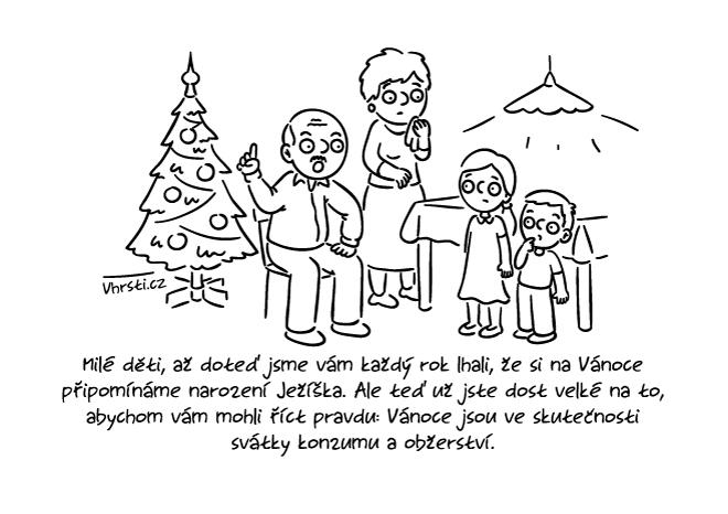 Milé děti, až doteď jsme vám každý rok lhali, že si na Vánoce připomínáme narození Ježíška. Ale teď už jste dost velké na to, abychom vám mohli říct pravdu: Vánoce jsou ve skutečnosti svátky konzumu a obžerství.